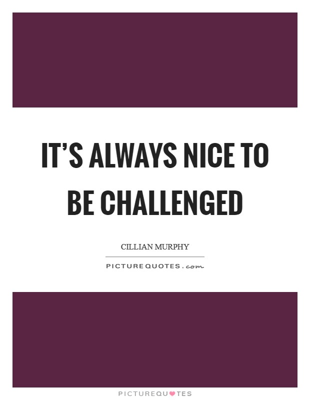 It's always nice to be challenged Picture Quote #1