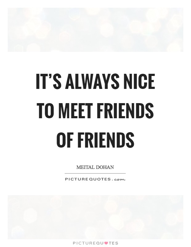 It's always nice to meet friends of friends Picture Quote #1