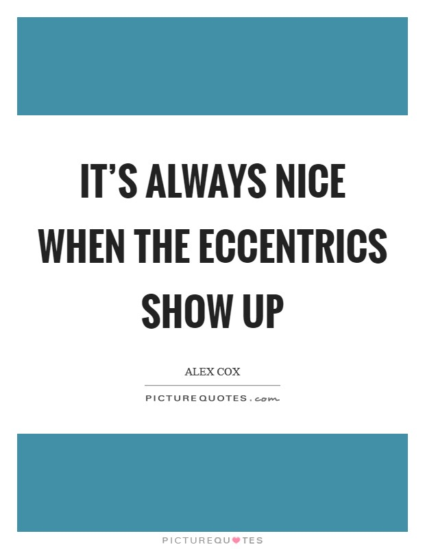 It's always nice when the eccentrics show up Picture Quote #1