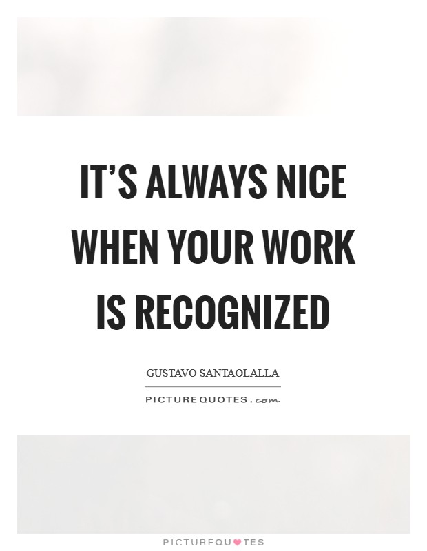 It's always nice when your work is recognized Picture Quote #1