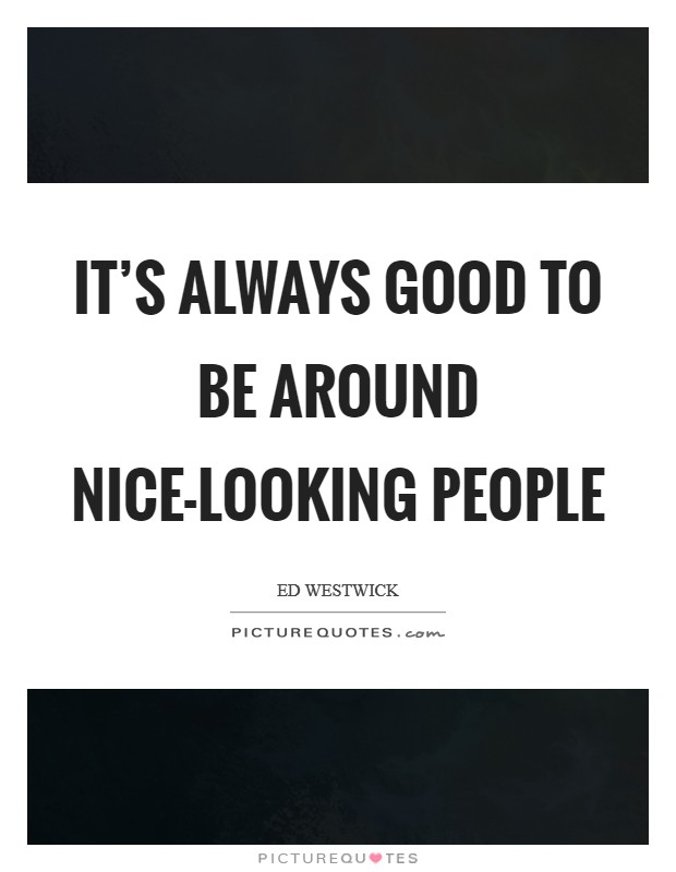 It's always good to be around nice-looking people Picture Quote #1