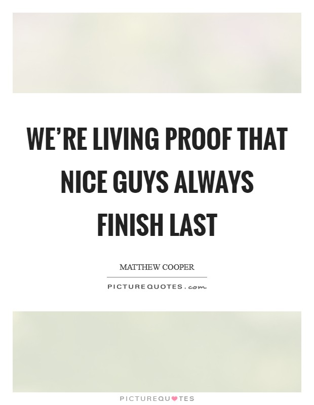 We're living proof that nice guys always finish last Picture Quote #1