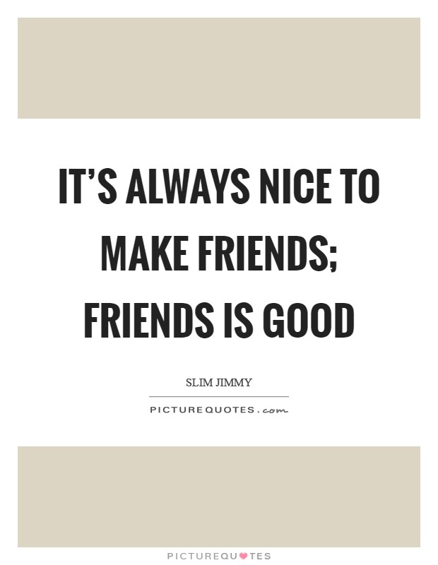 It's always nice to make friends; friends is good Picture Quote #1