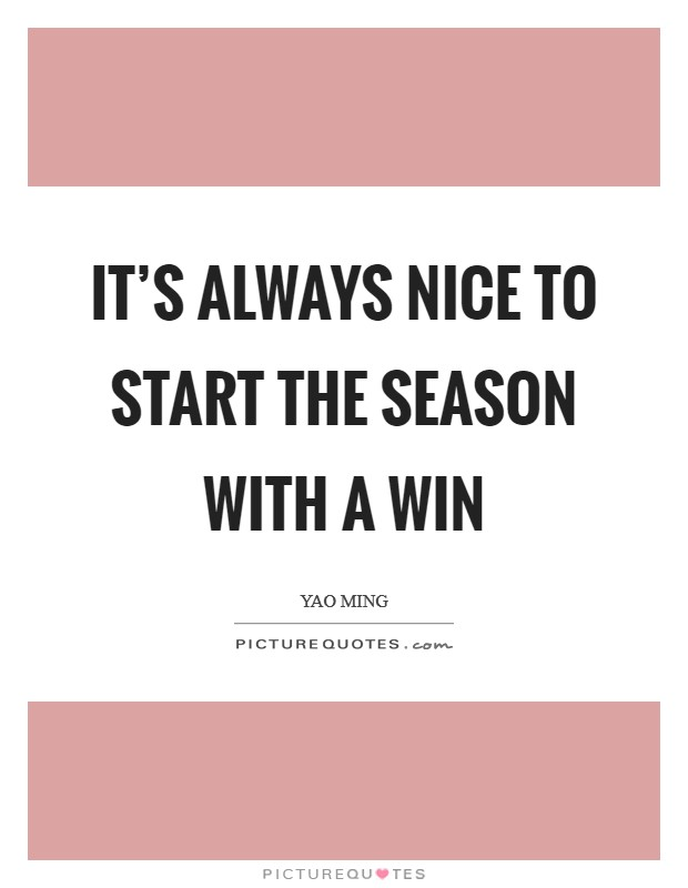 It's always nice to start the season with a win Picture Quote #1
