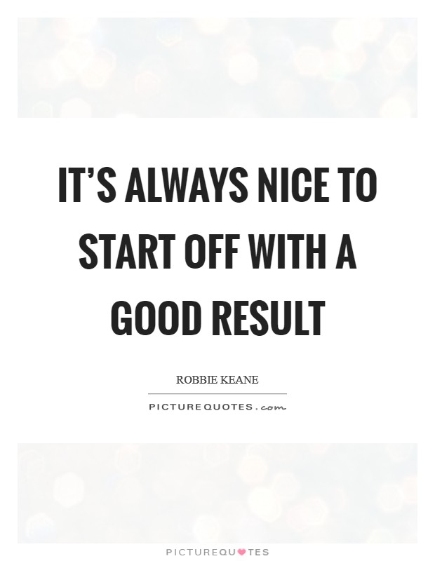 It's always nice to start off with a good result Picture Quote #1