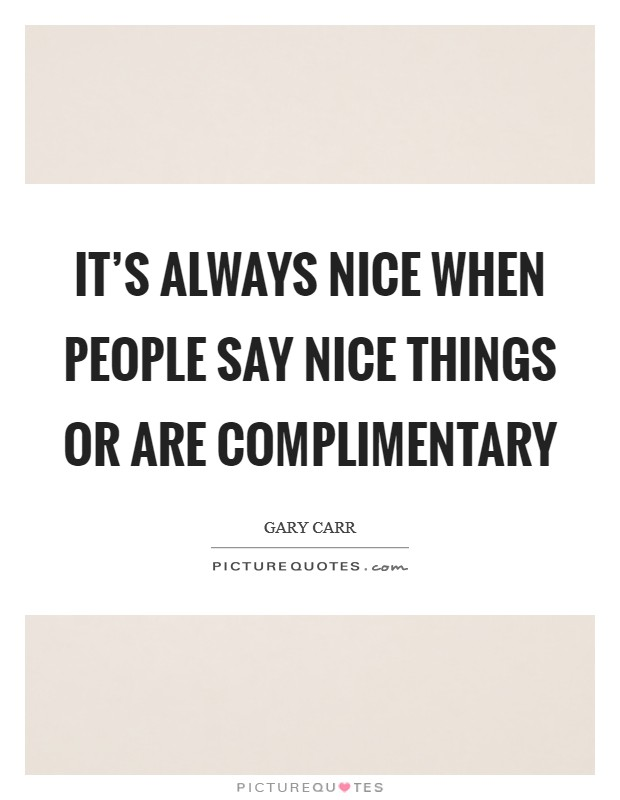 It's always nice when people say nice things or are complimentary Picture Quote #1