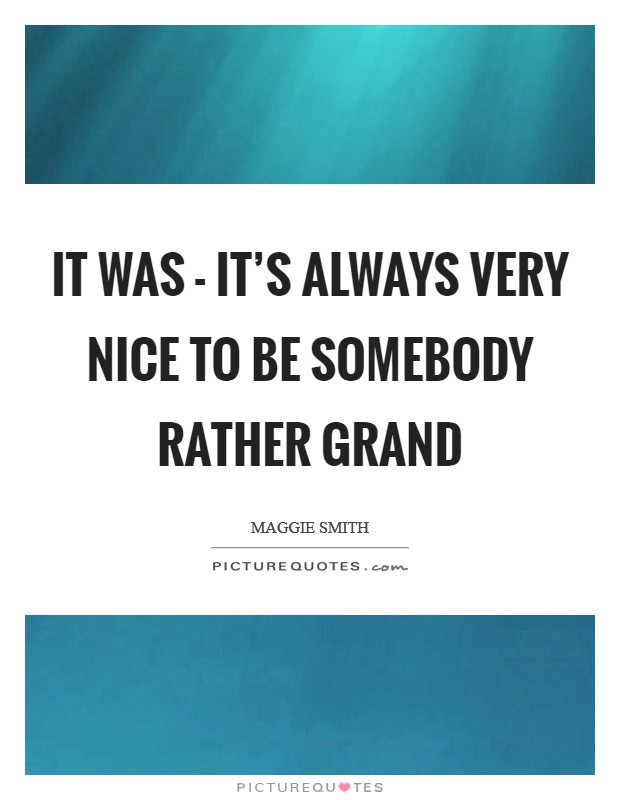 It was - it's always very nice to be somebody rather grand Picture Quote #1