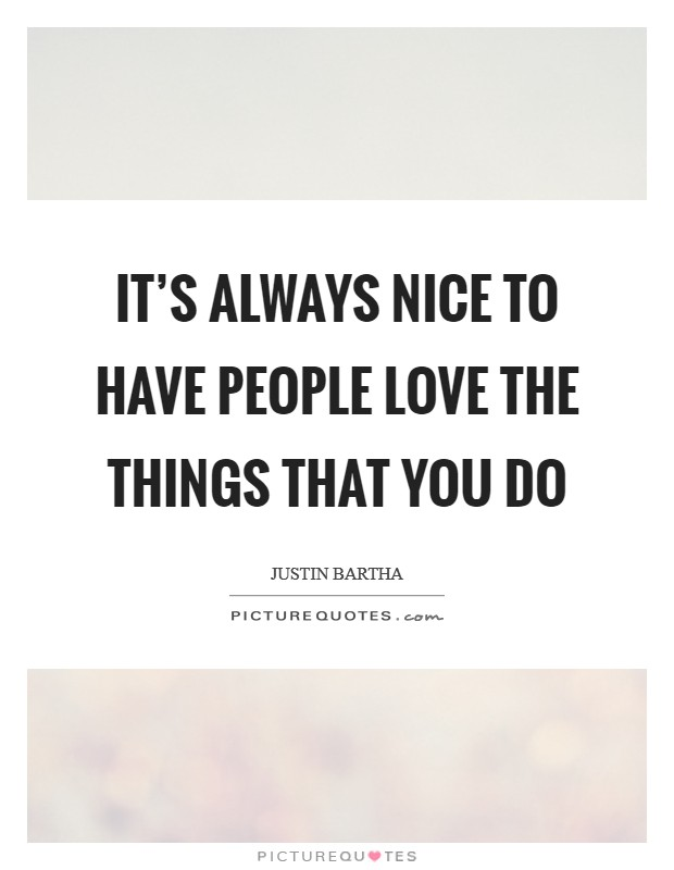 It's always nice to have people love the things that you do Picture Quote #1