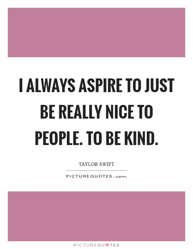 I always aspire to just be really nice to people. To be kind Picture Quote #1