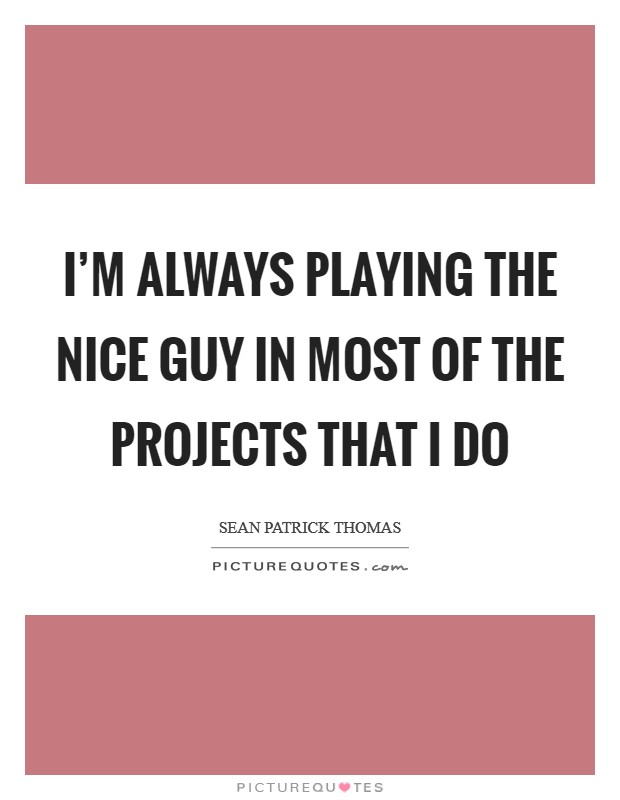 I'm always playing the nice guy in most of the projects that I do Picture Quote #1