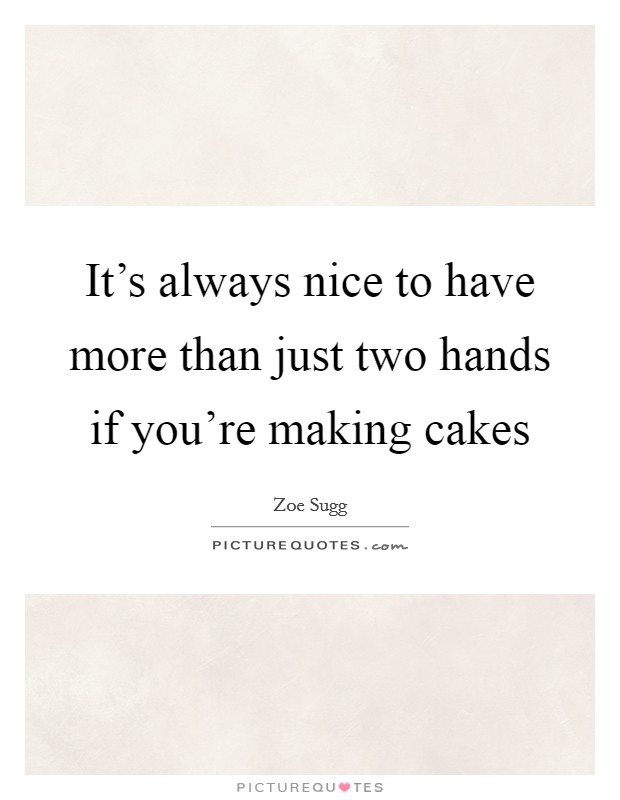 It's always nice to have more than just two hands if you're making cakes Picture Quote #1