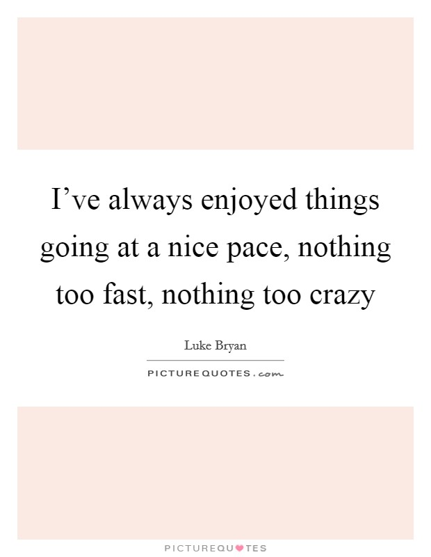 I've always enjoyed things going at a nice pace, nothing too fast, nothing too crazy Picture Quote #1