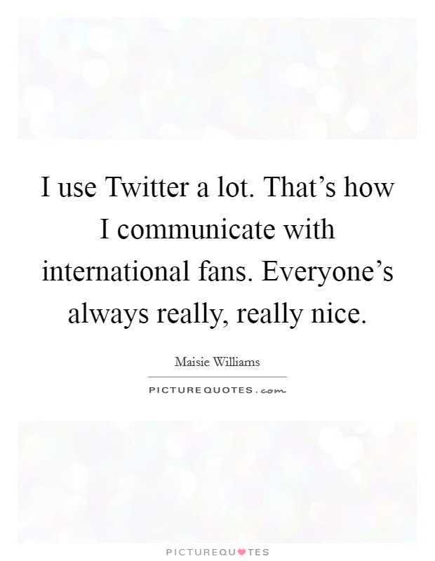 I use Twitter a lot. That's how I communicate with international fans. Everyone's always really, really nice Picture Quote #1