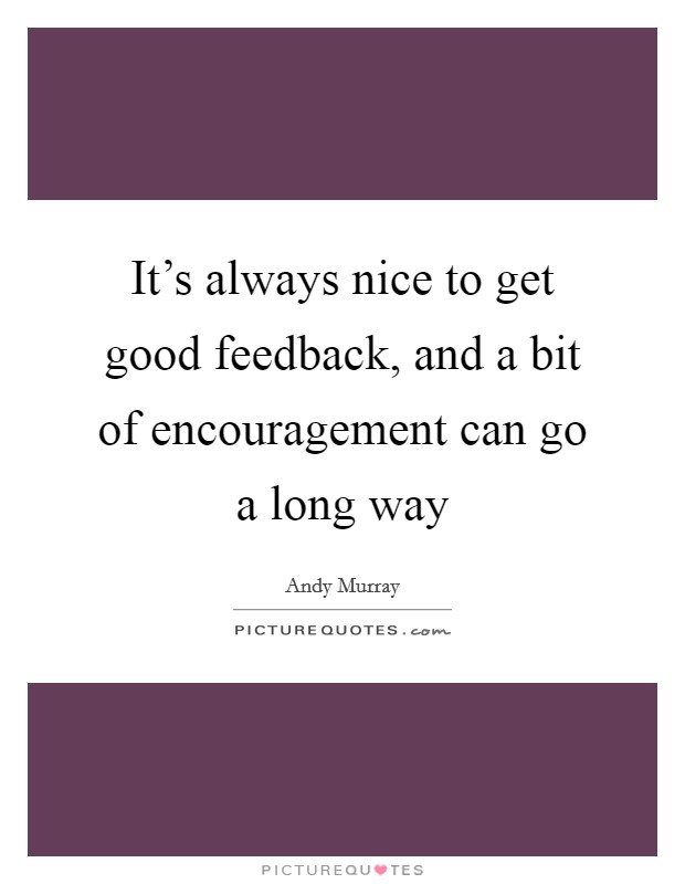 It's always nice to get good feedback, and a bit of encouragement can go a long way Picture Quote #1