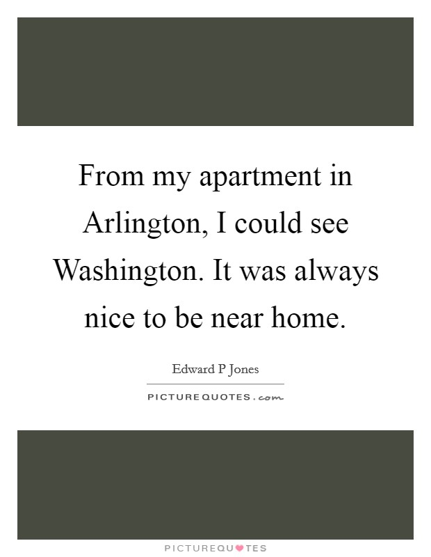 From my apartment in Arlington, I could see Washington. It was always nice to be near home Picture Quote #1