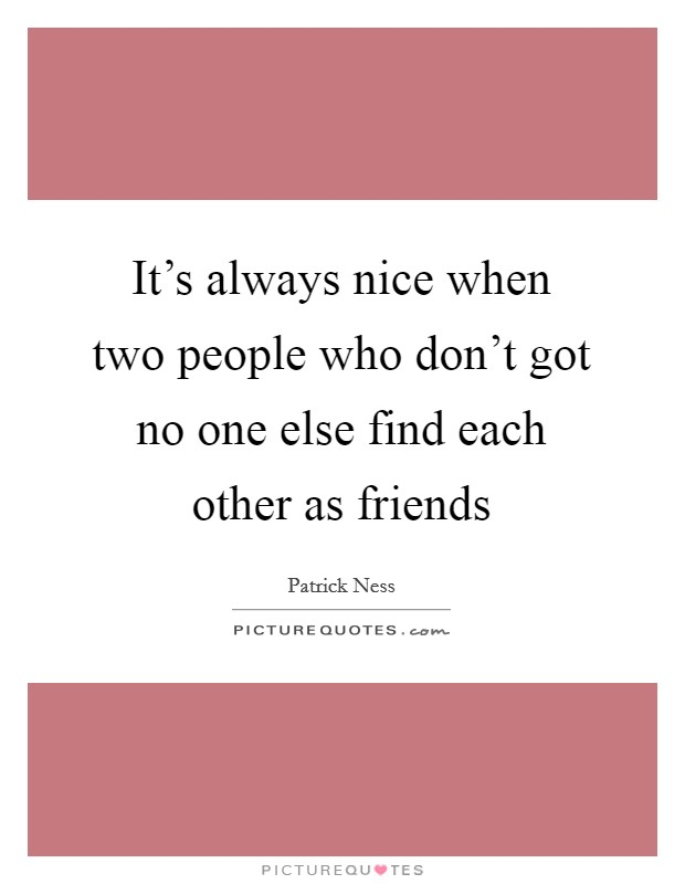 It's always nice when two people who don't got no one else find each other as friends Picture Quote #1