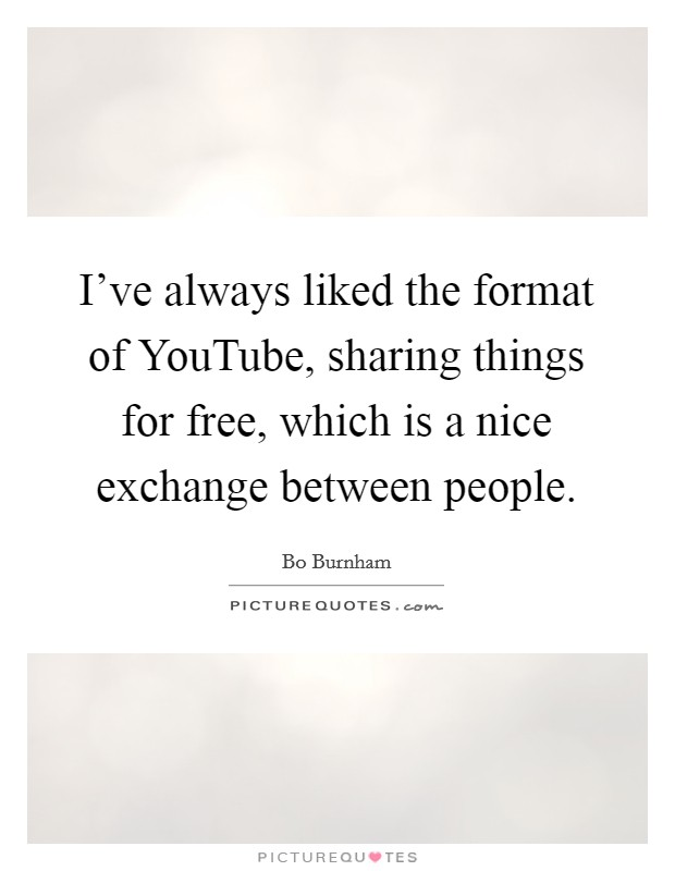 I've always liked the format of YouTube, sharing things for free, which is a nice exchange between people Picture Quote #1