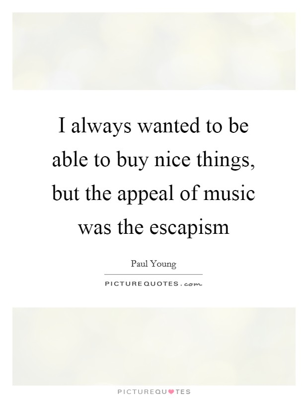I always wanted to be able to buy nice things, but the appeal of music was the escapism Picture Quote #1