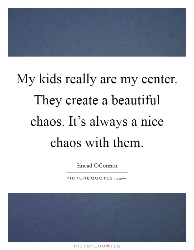 My kids really are my center. They create a beautiful chaos. It's always a nice chaos with them Picture Quote #1