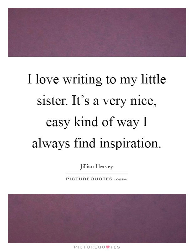 I love writing to my little sister. It's a very nice, easy kind of way I always find inspiration Picture Quote #1