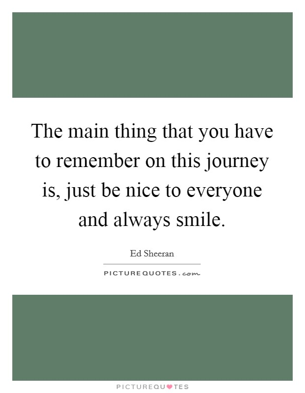 The main thing that you have to remember on this journey is, just be nice to everyone and always smile Picture Quote #1