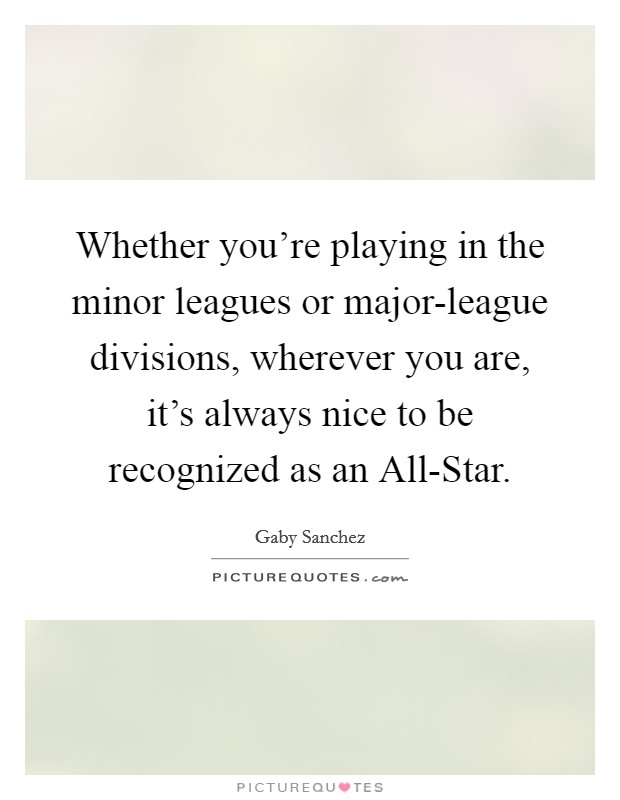 Whether you're playing in the minor leagues or major-league divisions, wherever you are, it's always nice to be recognized as an All-Star Picture Quote #1
