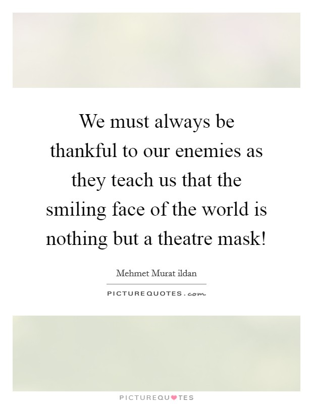 We must always be thankful to our enemies as they teach us that the smiling face of the world is nothing but a theatre mask! Picture Quote #1