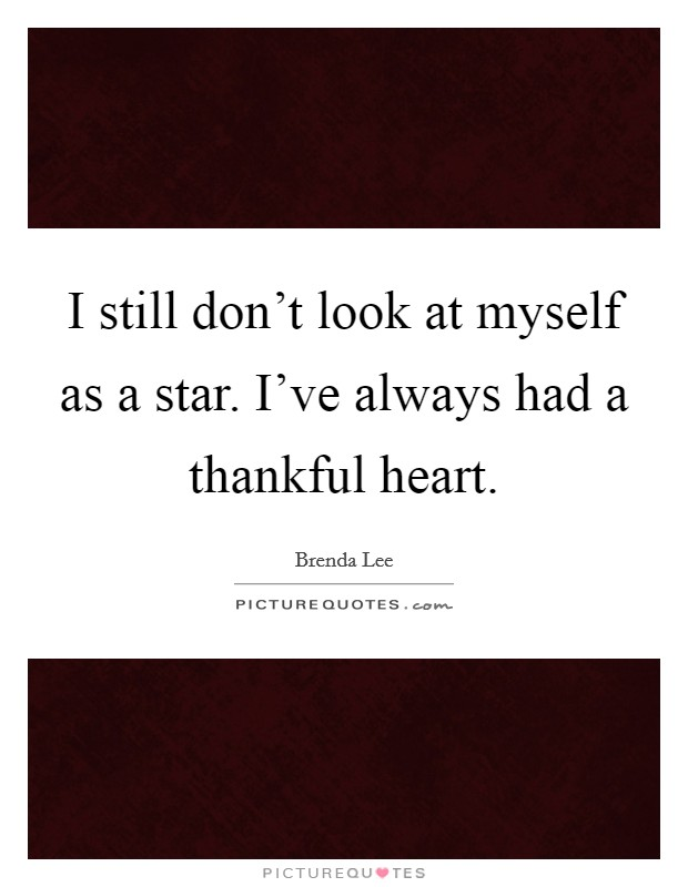 I still don't look at myself as a star. I've always had a thankful heart Picture Quote #1