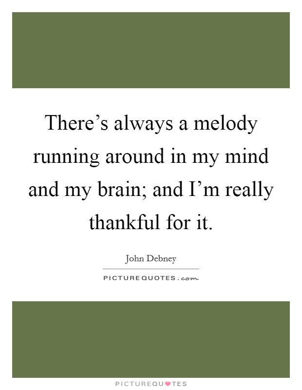 There's always a melody running around in my mind and my brain; and I'm really thankful for it Picture Quote #1