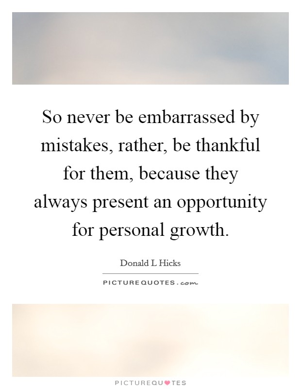 So never be embarrassed by mistakes, rather, be thankful for them, because they always present an opportunity for personal growth Picture Quote #1
