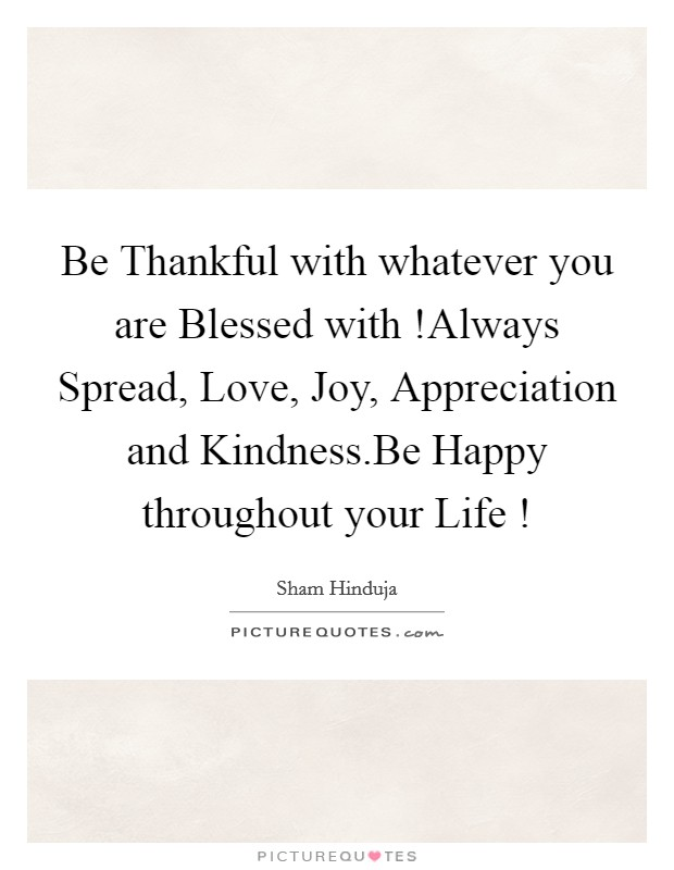 Be Thankful with whatever you are Blessed with !Always Spread, Love, Joy, Appreciation and Kindness.Be Happy throughout your Life ! Picture Quote #1