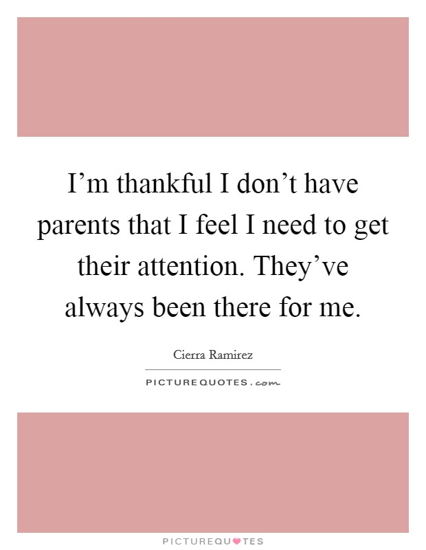 I'm thankful I don't have parents that I feel I need to get their attention. They've always been there for me Picture Quote #1