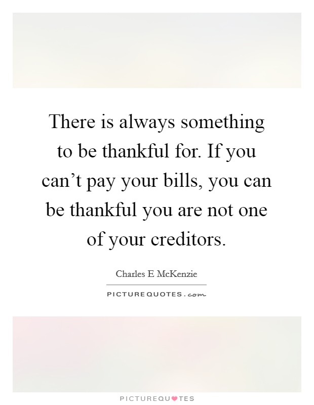 There is always something to be thankful for. If you can't pay your bills, you can be thankful you are not one of your creditors Picture Quote #1
