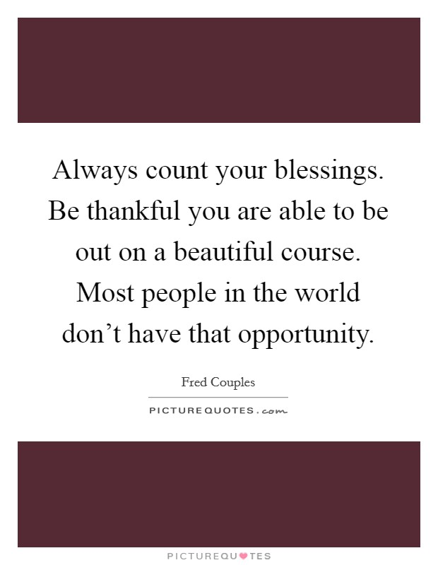 Always count your blessings. Be thankful you are able to be out on a beautiful course. Most people in the world don't have that opportunity Picture Quote #1