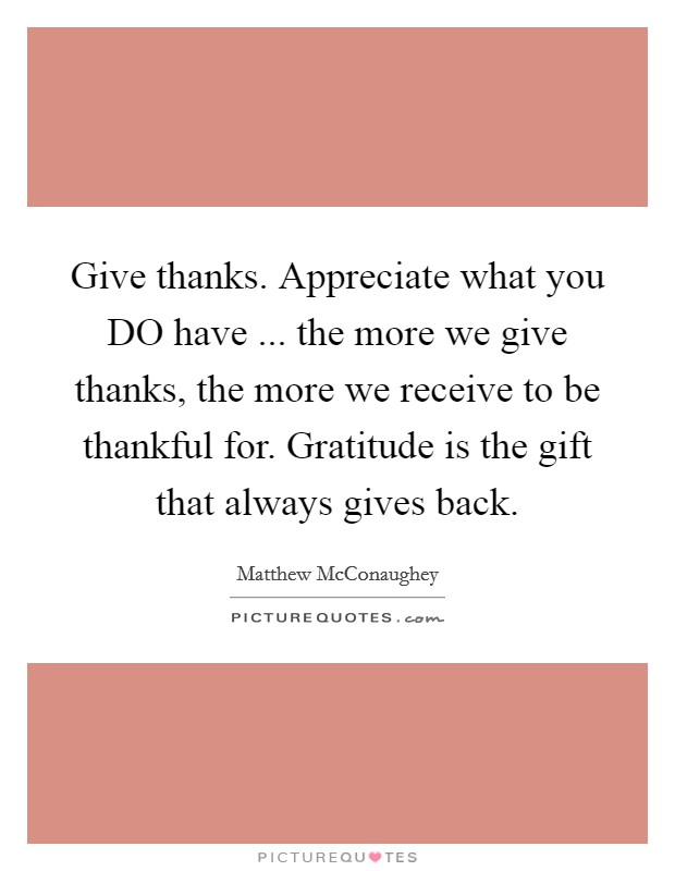 Give thanks. Appreciate what you DO have ... the more we give thanks, the more we receive to be thankful for. Gratitude is the gift that always gives back Picture Quote #1