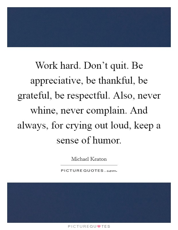 Work hard. Don't quit. Be appreciative, be thankful, be grateful, be respectful. Also, never whine, never complain. And always, for crying out loud, keep a sense of humor Picture Quote #1