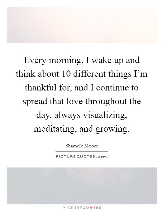Every morning, I wake up and think about 10 different things I'm thankful for, and I continue to spread that love throughout the day, always visualizing, meditating, and growing Picture Quote #1