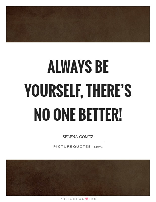 Always be yourself, there's no one better! Picture Quote #1