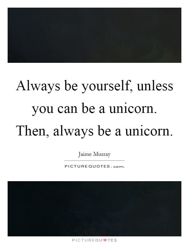 Always be yourself, unless you can be a unicorn. Then, always be a unicorn Picture Quote #1