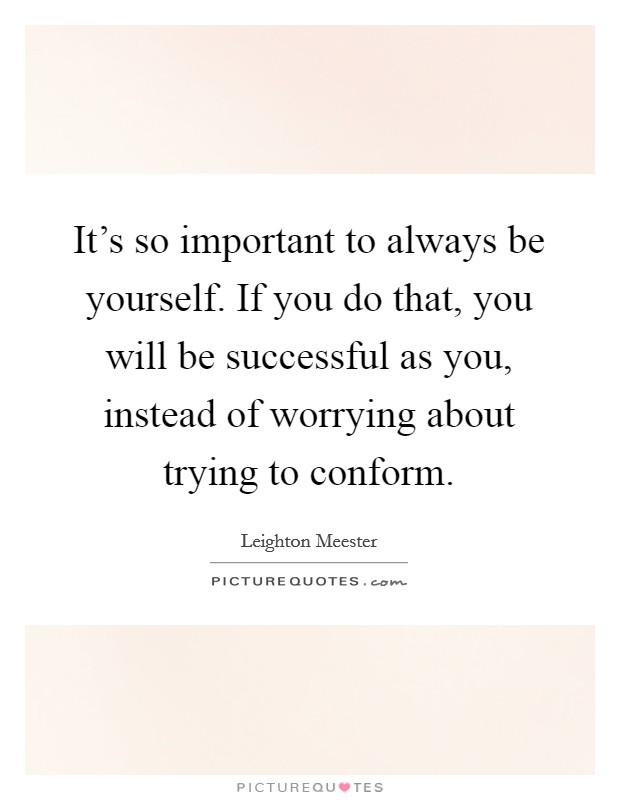 It's so important to always be yourself. If you do that, you will be successful as you, instead of worrying about trying to conform Picture Quote #1