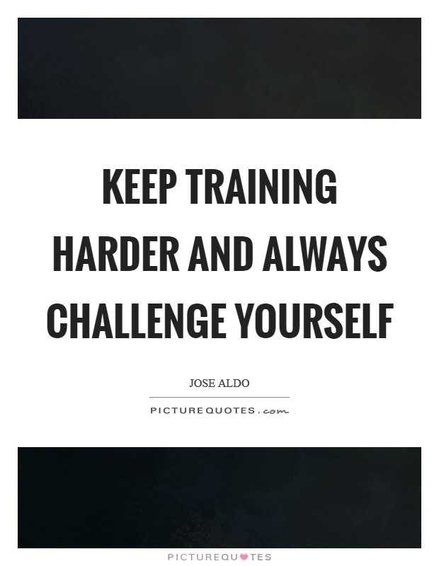 Keep training harder and always challenge yourself Picture Quote #1