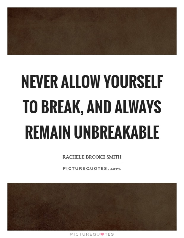 Never allow yourself to break, and always remain unbreakable Picture Quote #1