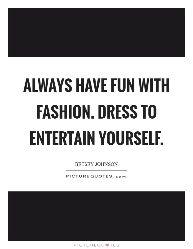 Always have fun with fashion. Dress to entertain yourself Picture Quote #1