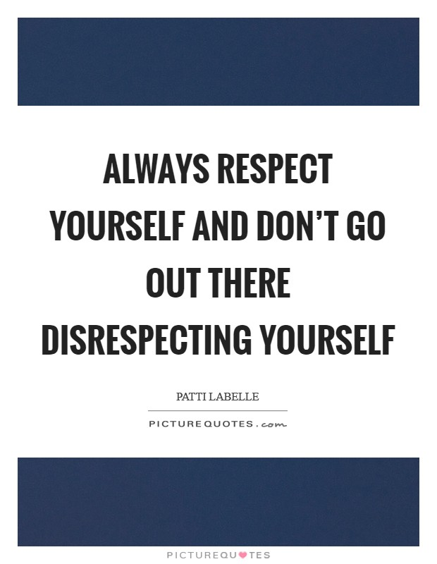 Always respect yourself and don't go out there disrespecting yourself Picture Quote #1