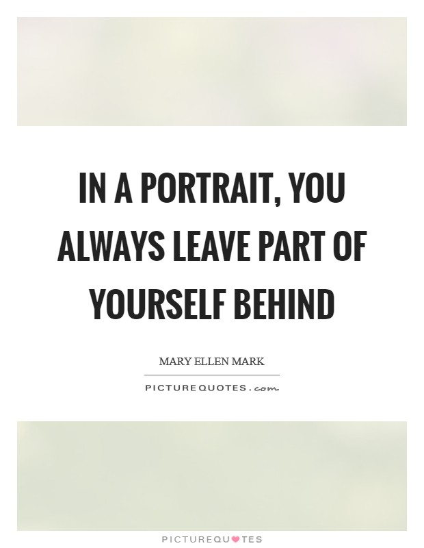 In a portrait, you always leave part of yourself behind Picture Quote #1