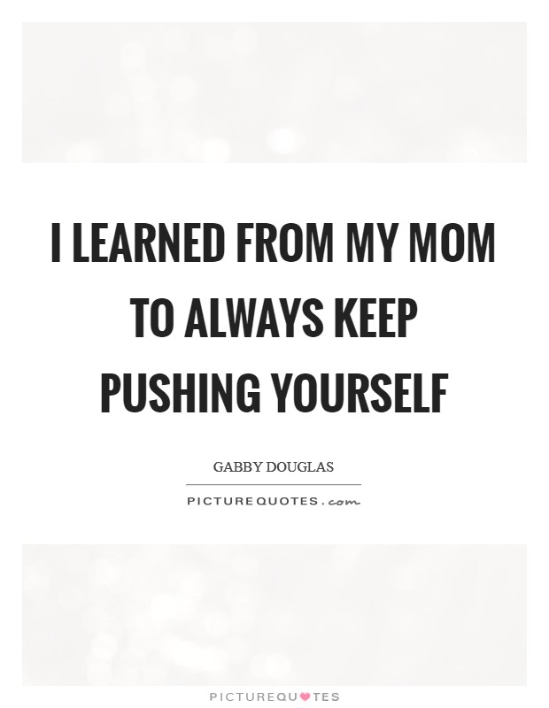 I learned from my mom to always keep pushing yourself Picture Quote #1