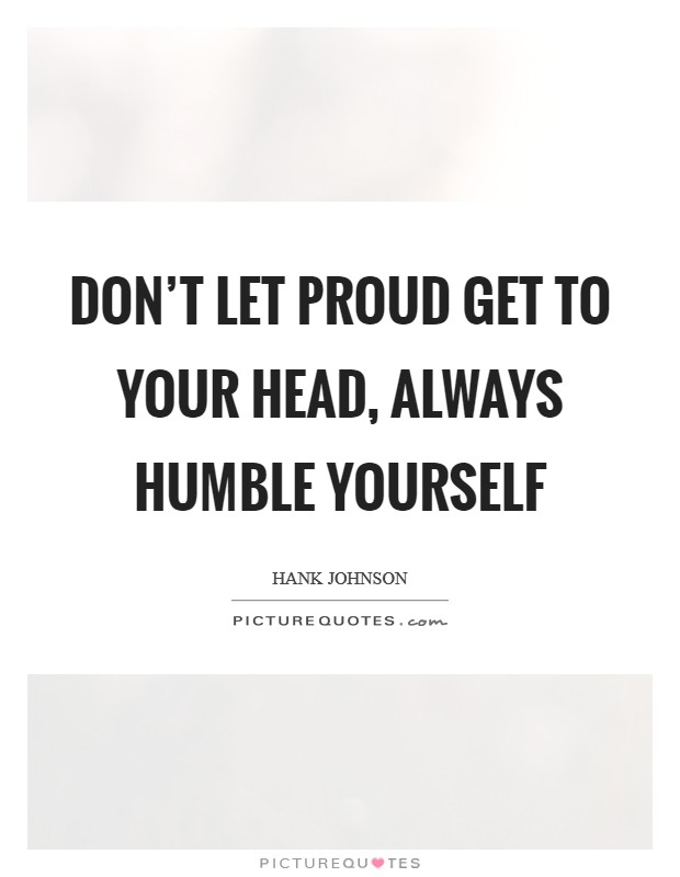 Don't let proud get to your head, always humble yourself Picture Quote #1