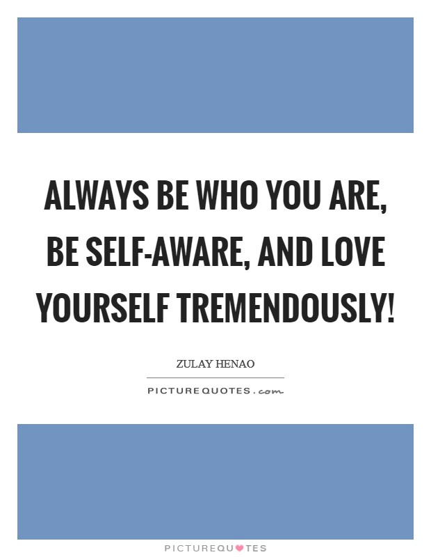 Always be who YOU are, be self-aware, and love yourself tremendously! Picture Quote #1