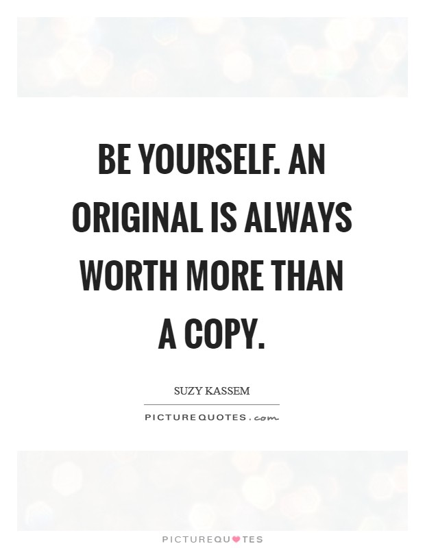Be yourself. An original is always worth more than a copy. Picture Quote #1