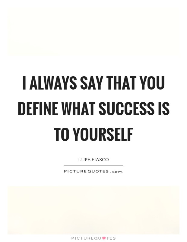 I always say that you define what success is to yourself Picture Quote #1